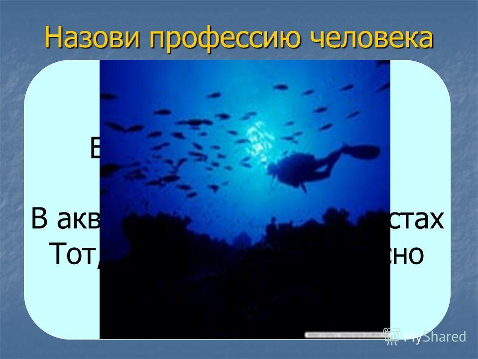 Назови профессию человека Его работа в глубине На самом дне. В акваланге, в маске, в ластах Тот, кто плавает прекрасно