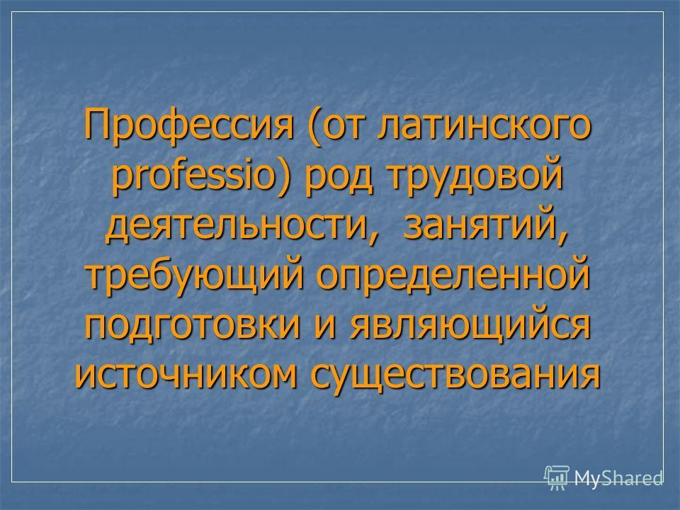 Профессия (от латинского professio) род трудовой деятельности, занятий, требующий определенной подготовки и являющийся источником существования
