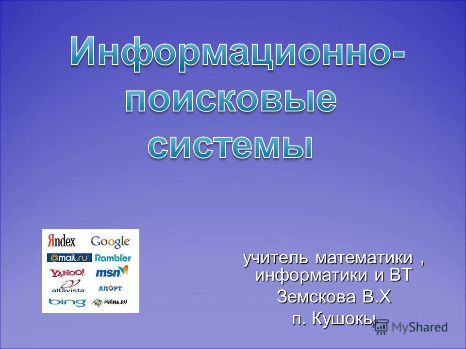 учитель математики, информатики и ВТ Земскова В.Х п. Кушокы