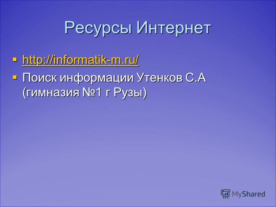 Ресурсы Интернет http://informatik-m.ru/ http://informatik-m.ru/ http://informatik-m.ru/ Поиск информации Утенков С.А (гимназия 1 г Рузы) Поиск информации Утенков С.А (гимназия 1 г Рузы)