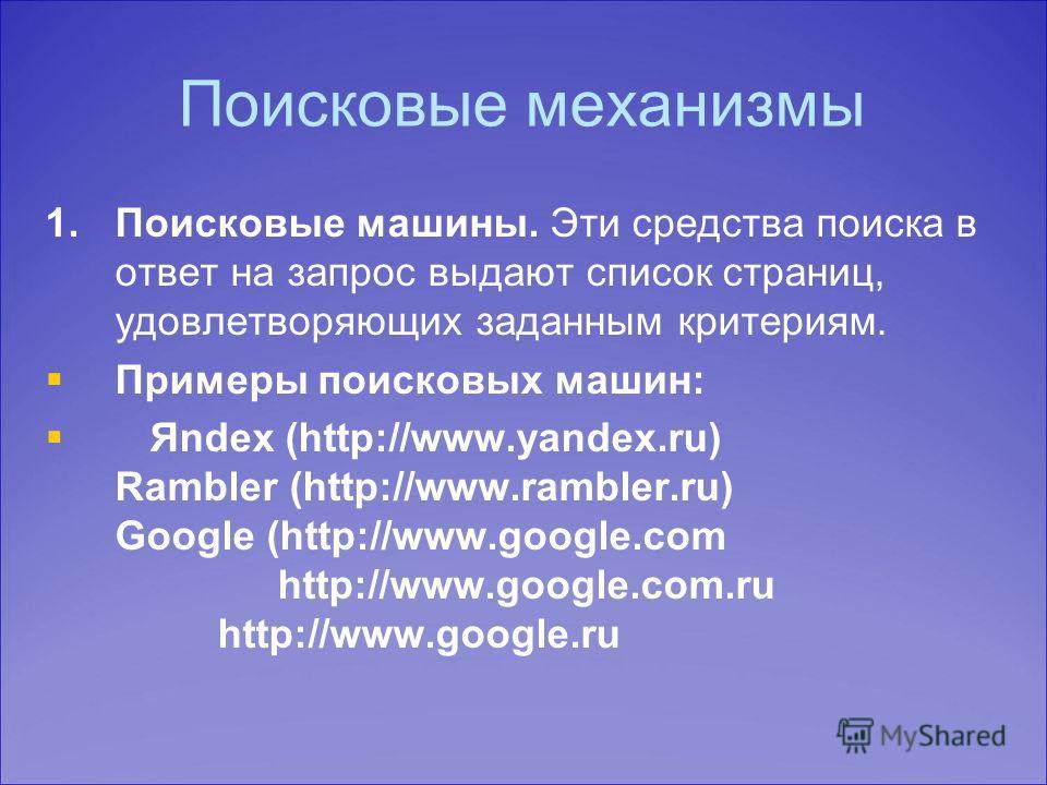Поисковые механизмы 1. 1.Поисковые машины. Эти средства поиска в ответ на запрос выдают список страниц, удовлетворяющих заданным критериям. Примеры поисковых машин: Яndex (http://www.yandex.ru) Rambler (http://www.rambler.ru) Google (http://www.googl
