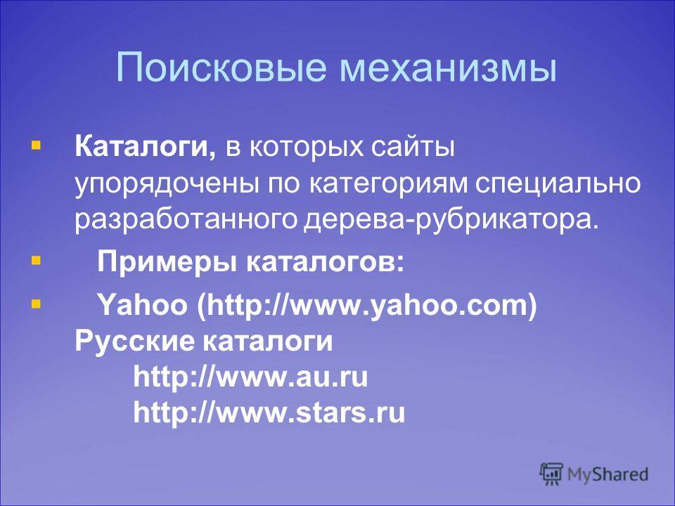 Поисковые механизмы Каталоги, в которых сайты упорядочены по категориям специально разработанного дерева-рубрикатора. Примеры каталогов: Yahoo (http://www.yahoo.com) Русские каталоги http://www.au.ru http://www.stars.ru