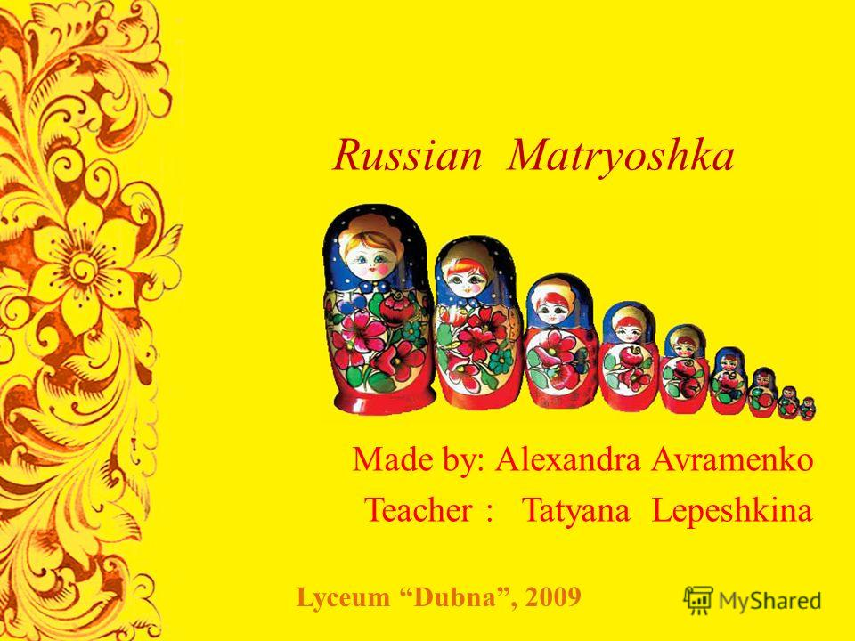 Russian Matryoshka Made by: Alexandra Avramenko Teacher : Tatyana Lepeshkina Lyceum Dubna, 2009