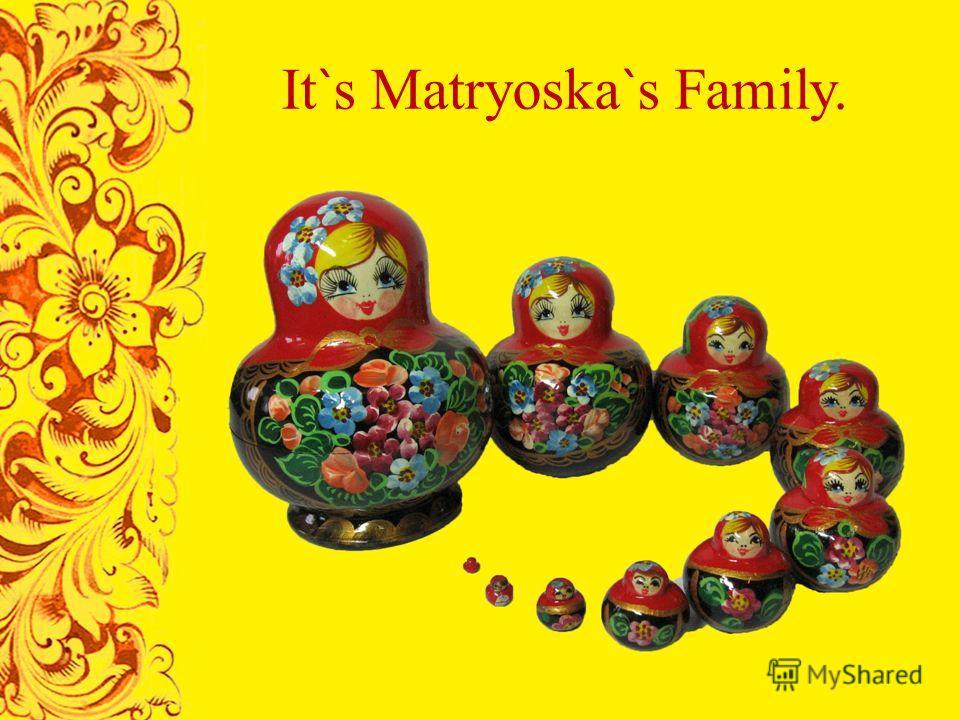 It ` s Matryoska ` s Family.