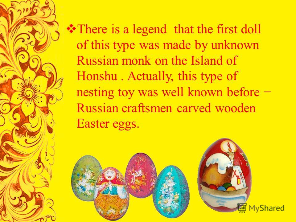 There is a legend that the first doll of this type was made by unknown Russian monk on the Island of Honshu. A ctually, this type of nesting toy was well known before Russian craftsmen carved wooden Easter eggs.