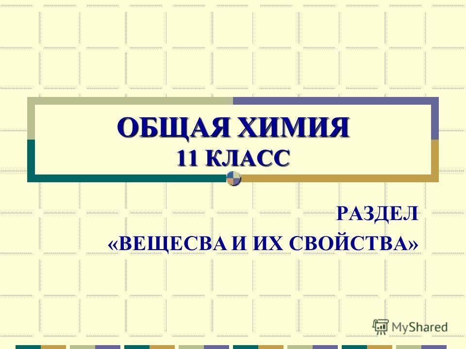 ОБЩАЯ ХИМИЯ 11 КЛАСС РАЗДЕЛ «ВЕЩЕСВА И ИХ СВОЙСТВА»