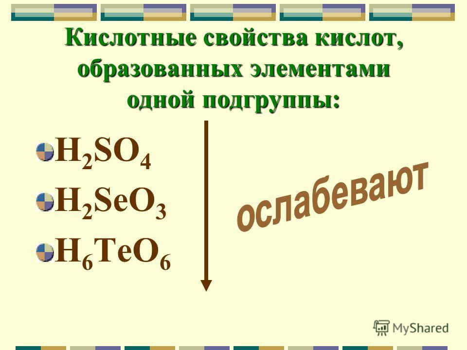 Кислотные свойства кислот, образованных элементами одной подгруппы: H 2 SO 4 H 2 SeO 3 H 6 TeO 6