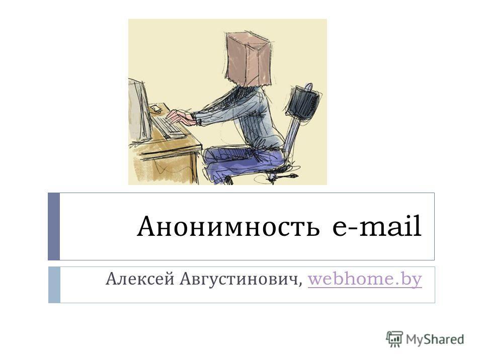 Анонимность e-mail Алексей Августинович, webhome.bywebhome.by