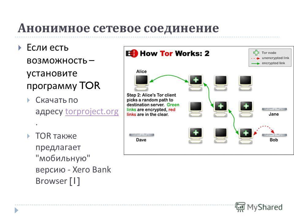 Анонимное сетевое соединение Если есть возможность – установите программу TOR Скачать по адресу torproject.org.torproject.org TOR также предлагает  мобильную  версию - Xero Bank Browser [1]