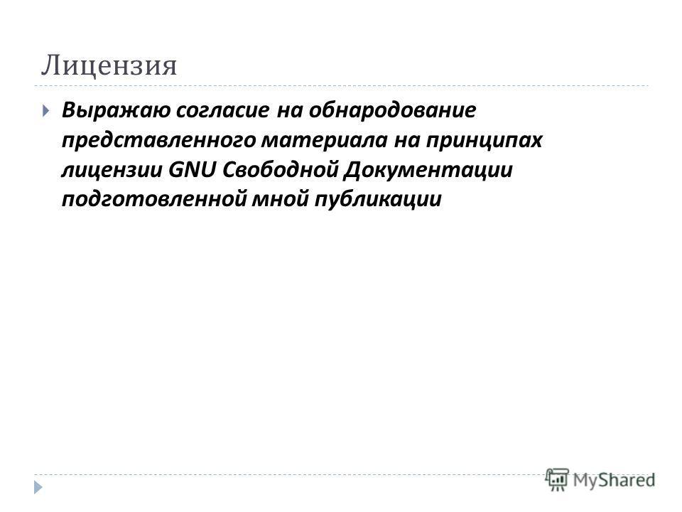 Лицензия Выражаю согласие на обнародование представленного материала на принципах лицензии GNU Свободной Документации подготовленной мной публикации