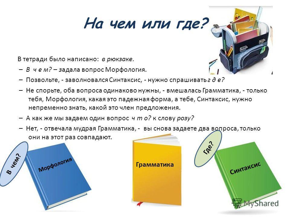 На чем или где? В тетради было написано: в рюкзаке. – В ч е м? – задала вопрос Морфология. – Позвольте, - заволновался Синтаксис, - нужно спрашивать г д е? – Не спорьте, оба вопроса одинаково нужны, - вмешалась Грамматика, - только тебя, Морфология,