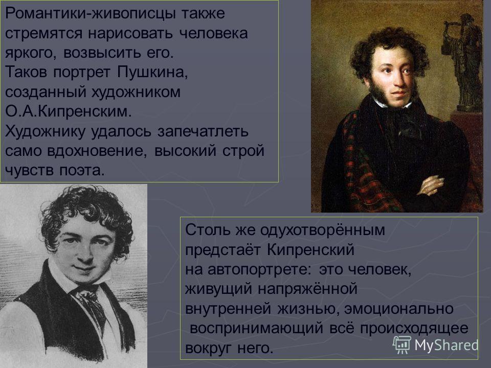Романтики-живописцы также стремятся нарисовать человека яркого, возвысить его. Таков портрет Пушкина, созданный художником О.А.Кипренским. Художнику удалось запечатлеть само вдохновение, высокий строй чувств поэта. Столь же одухотворённым предстаёт К