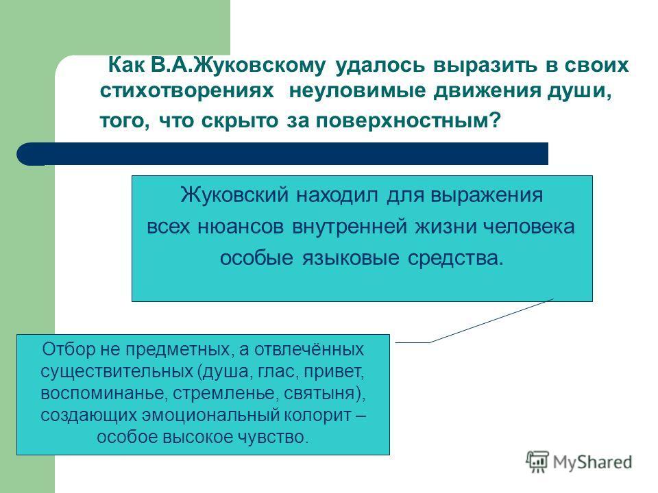 Как В.А.Жуковскому удалось выразить в своих стихотворениях неуловимые движения души, того, что скрыто за поверхностным? Жуковский находил для выражения всех нюансов внутренней жизни человека особые языковые средства. Отбор не предметных, а отвлечённы