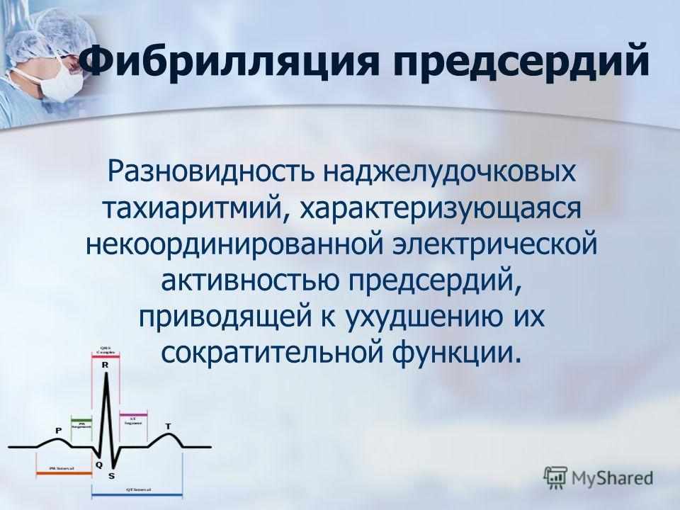 Фибрилляция предсердий Разновидность наджелудочковых тахиаритмий, характеризующаяся некоординированной электрической активностью предсердий, приводящей к ухудшению их сократительной функции.