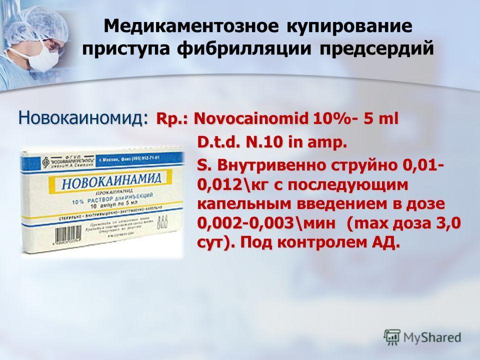 Медикаментозное купирование приступа фибрилляции предсердий Новокаиномид: Rp.: Novocainomid 10%- 5 ml D.t.d. N.10 in amp. S. Внутривенно струйно 0,01- 0,012\кг с последующим капельным введением в дозе 0,002-0,003\мин (max доза 3,0 сут). Под контролем