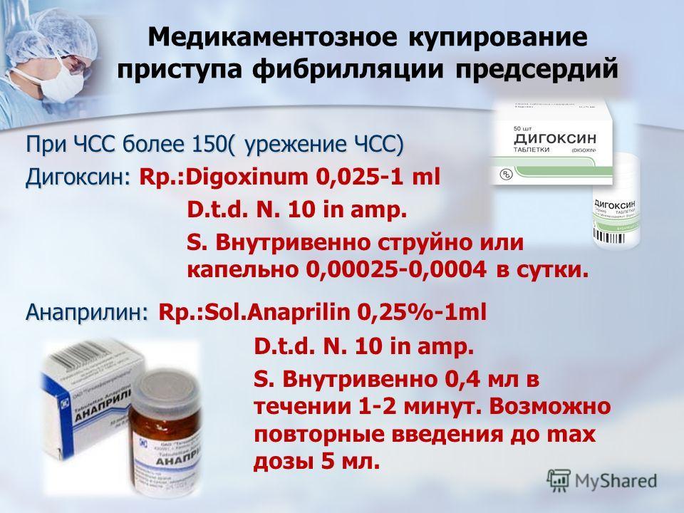 Медикаментозное купирование приступа фибрилляции предсердий При ЧСС более 150( урежение ЧСС) Дигоксин: Дигоксин: Rp.:Digoxinum 0,025-1 ml D.t.d. N. 10 in amp. S. Внутривенно струйно или капельно 0,00025-0,0004 в сутки. Анаприлин: Анаприлин: Rp.:Sol.A