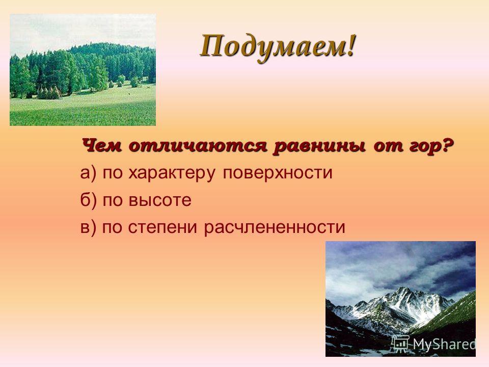 Подумаем! Подумаем! Чем отличаются равнины от гор? а) по характеру поверхности б) по высоте в) по степени расчлененности