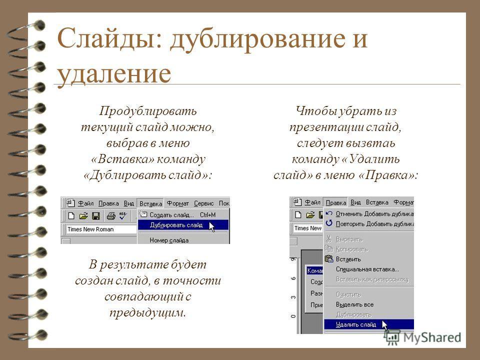 Слайды: дублирование и удаление Продублировать текущий слайд можно, выбрав в меню «Вставка» команду «Дублировать слайд»: В результате будет создан слайд, в точности совпадающий с предыдущим. Чтобы убрать из презентации слайд, следует вызвтаь команду