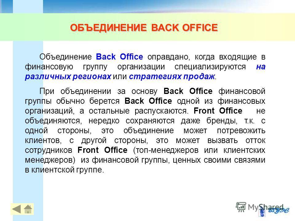 Объединение Back Office оправдано, когда входящие в финансовую группу организации специализируются на различных регионах или стратегиях продаж. При объединении за основу Back Office финансовой группы обычно берется Back Office одной из финансовых орг
