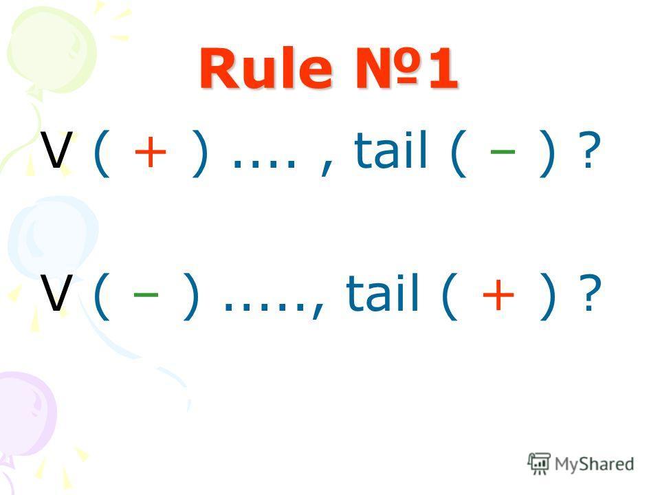 Rule 1 V ( + )...., tail ( – ) ? V ( – )....., tail ( + ) ?
