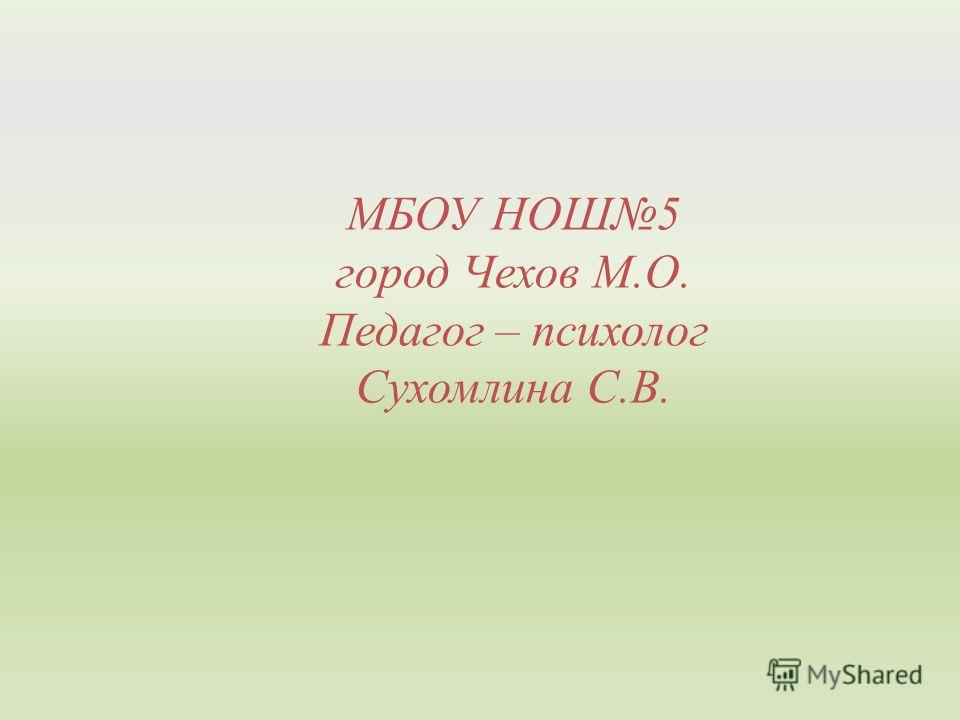 МБОУ НОШ5 город Чехов М.О. Педагог – психолог Сухомлина С.В.