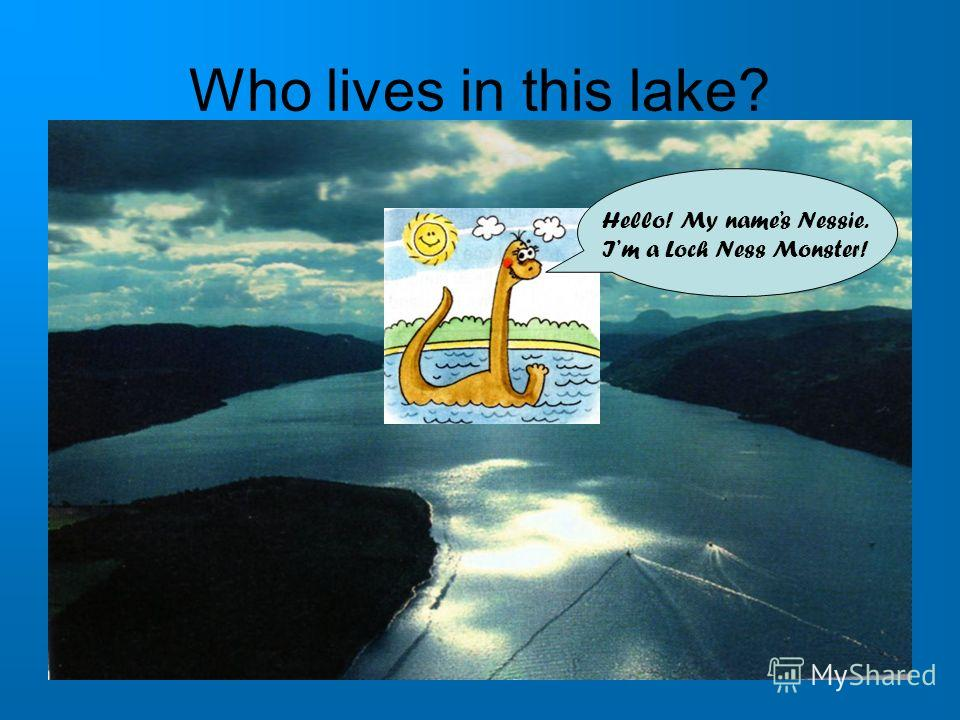 Who lives in this lake? Hello! My names Nessie. Im a Loch Ness Monster!