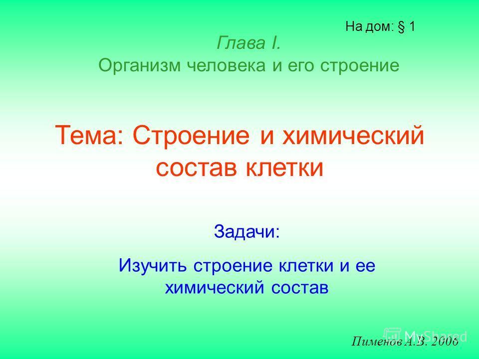 Тема: Строение и химический состав клетки На дом: § 1 Пименов А.В. 2006 Глава I. Организм человека и его строение Задачи: Изучить строение клетки и ее химический состав
