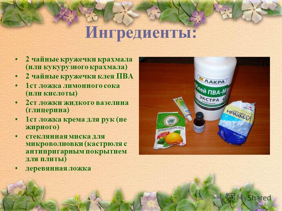 Ингредиенты: 2 чайные кружечки крахмала (или кукурузного крахмала) 2 чайные кружечки клея ПВА 1ст ложка лимонного сока (или кислоты) 2ст ложки жидкого вазелина (глицерина) 1ст ложка крема для рук (не жирного) стеклянная миска для микроволновки (кастр