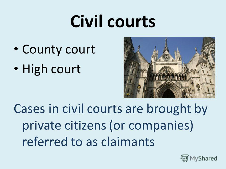 Civil courts County court High court Cases in civil courts are brought by private citizens (or companies) referred to as claimants