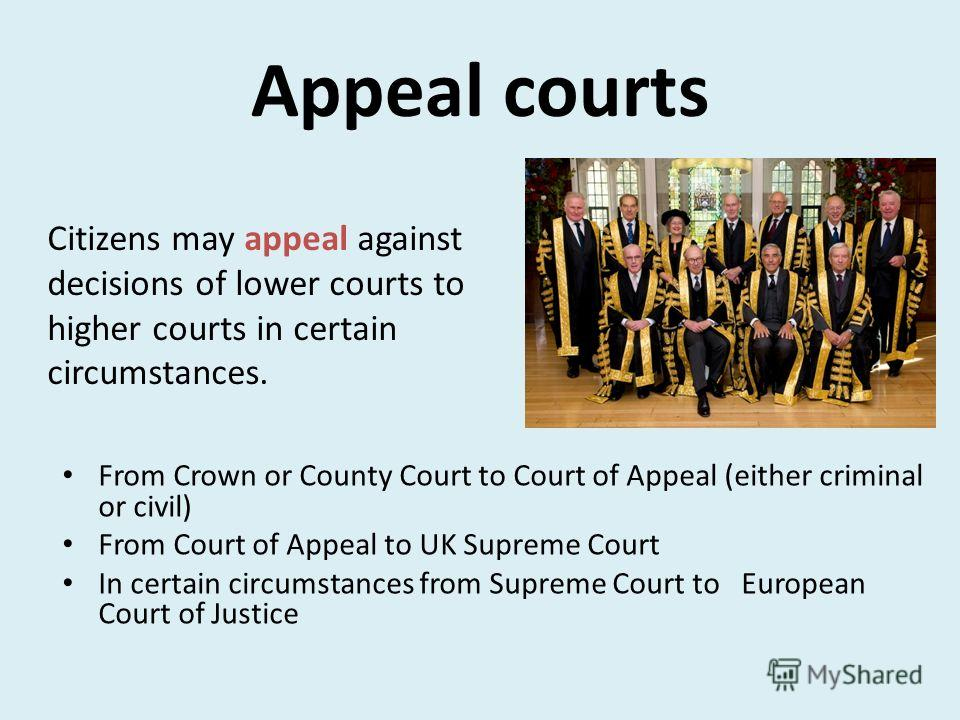 Appeal courts From Crown or County Court to Court of Appeal (either criminal or civil) From Court of Appeal to UK Supreme Court In certain circumstances from Supreme Court to European Court of Justice Citizens may appeal against decisions of lower co