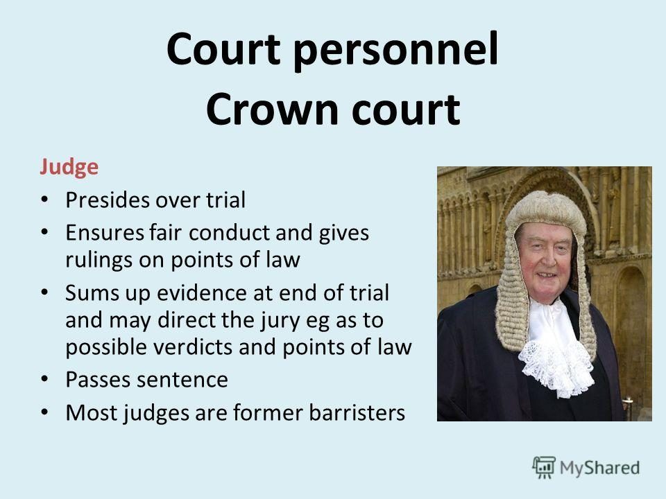 Court personnel Crown court Judge Presides over trial Ensures fair conduct and gives rulings on points of law Sums up evidence at end of trial and may direct the jury eg as to possible verdicts and points of law Passes sentence Most judges are former