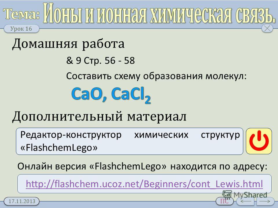 Урок 16 17.11.2013 ПС Домашняя работа & 9 Стр. 56 - 58 Дополнительный материал Редактор-конструктор химических структур «FlashchemLego» http://flashchem.ucoz.net/Beginners/cont_Lewis.html Онлайн версия «FlashchemLego» находится по адресу: