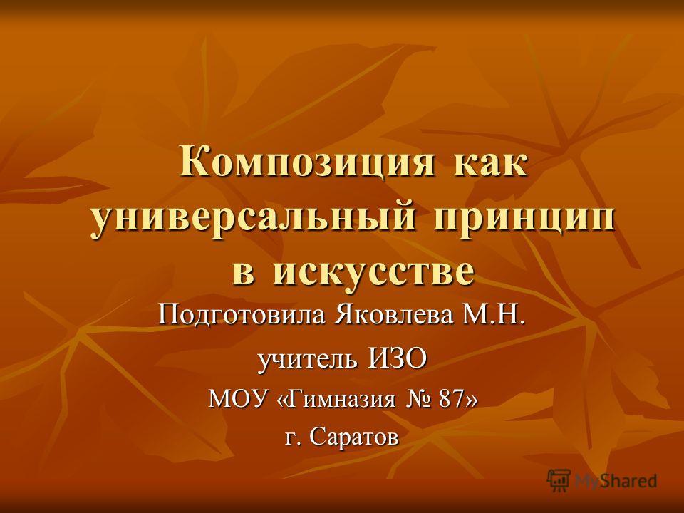 Композиция как универсальный принцип в искусстве Подготовила Яковлева М.Н. учитель ИЗО МОУ «Гимназия 87» г. Саратов