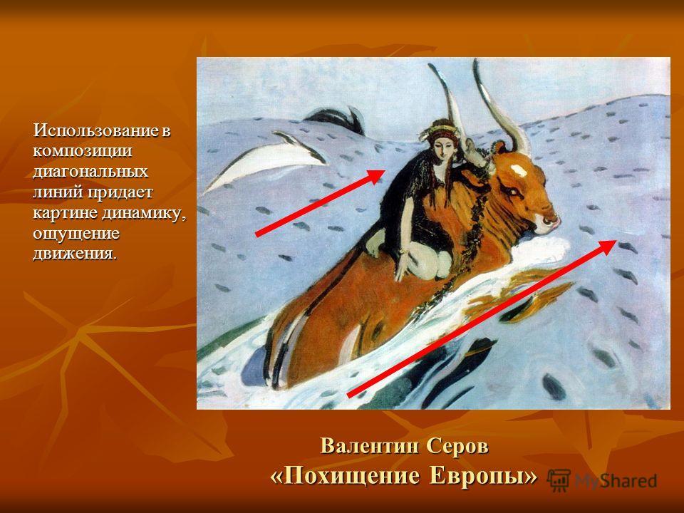 Валентин Серов «Похищение Европы» Использование в композиции диагональных линий придает картине динамику, ощущение движения.