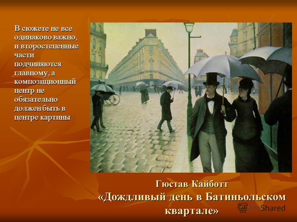 Гюстав Кайботт «Дождливый день в Батиньольском квартале» В сюжете не все одинаково важно, и второстепенные части подчиняются главному, а композиционный центр не обязательно должен быть в центре картины