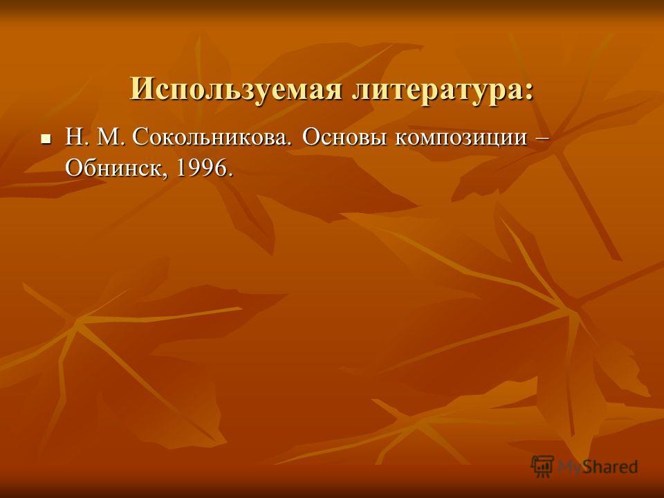 Используемая литература: Н. М. Сокольникова. Основы композиции – Обнинск, 1996. Н. М. Сокольникова. Основы композиции – Обнинск, 1996.