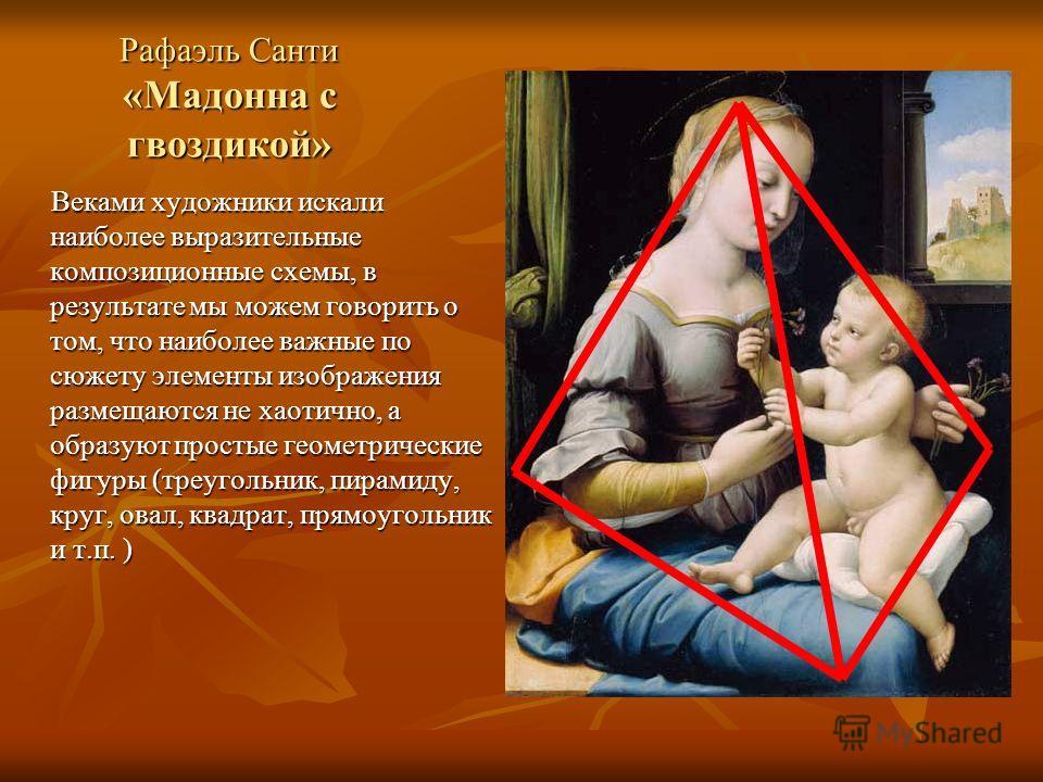Рафаэль Санти «Мадонна с гвоздикой» Веками художники искали наиболее выразительные композиционные схемы, в результате мы можем говорить о том, что наиболее важные по сюжету элементы изображения размещаются не хаотично, а образуют простые геометрическ