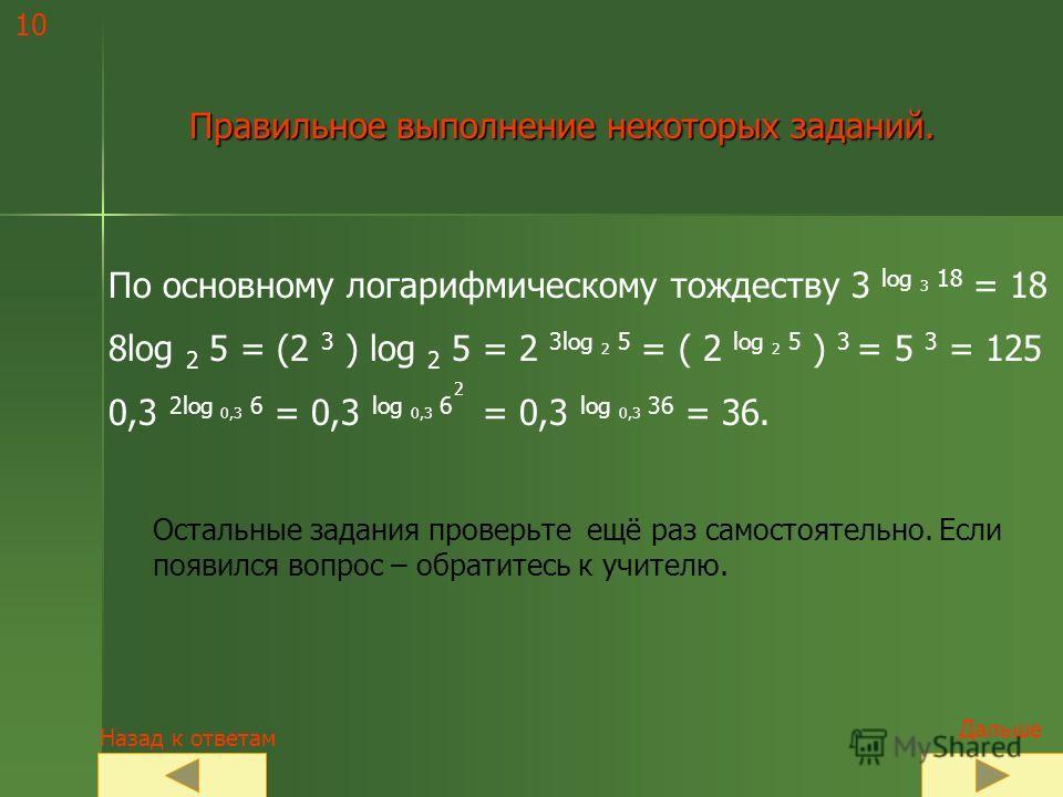 Таблица ответов: 1832 1636 26 125144 Если Вы выполнили всё правильно, перейдите к слайду 11. Если выполнили с ошибками, откройте слайд 10 и разберите решение. Сравните со своими ответами ! 3 log 3 18 ; 3 5log 3 2 ; 5 log 5 16 ; 0,3 2log 0,3 6 ; 10 lo