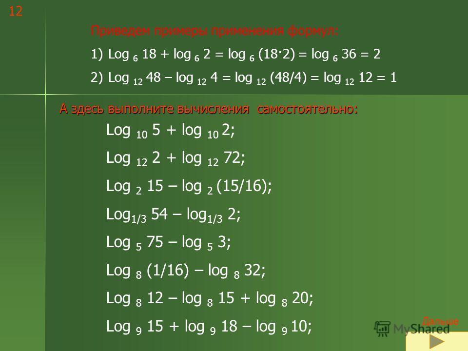С В О Й С Т В А Л О Г А Р И Ф М О В. ОСНОВНЫЕСООТНОШЕНИЯДОПОЛНИТЕЛЬНЫЕСООТНОШЕНИЯ Логарифм произведения: Log c (ab) = log c a + log c b. Логарифм частного: Log c (a/b) = log c a – log c b. Логарифм степени: Log c a k = k log c a. Переход к новому осн