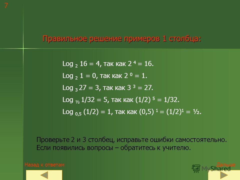Сравните со своими ответами ! Log 2 16; log 2 64; log 2 2; Log 2 1 ; log 2 (1/2); log 2 (1/8); Log 3 27; log 3 81; log 3 3; Log 3 1; log 3 (1/9); log 3 (1/3); Log 1/2 1/32; log 1/2 4; log 0,5 0,125; Log 0,5 (1/2); log 0,5 1; log 1/2 2. Таблица ответо