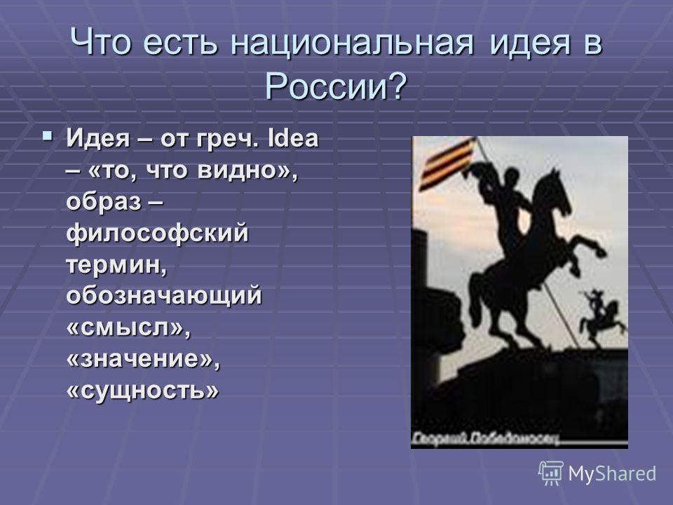 Что есть национальная идея в России? Идея – от греч. Idea – «то, что видно», образ – философский термин, обозначающий «смысл», «значение», «сущность» Идея – от греч. Idea – «то, что видно», образ – философский термин, обозначающий «смысл», «значение»