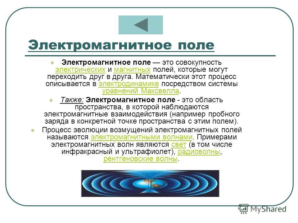 Электромагнитное поле Электромагнитное поле это совокупность электрических и магнитных полей, которые могут переходить друг в друга. Математически этот процесс описывается в электродинамике посредством системы уравнений Максвелла. электрическихмагнит