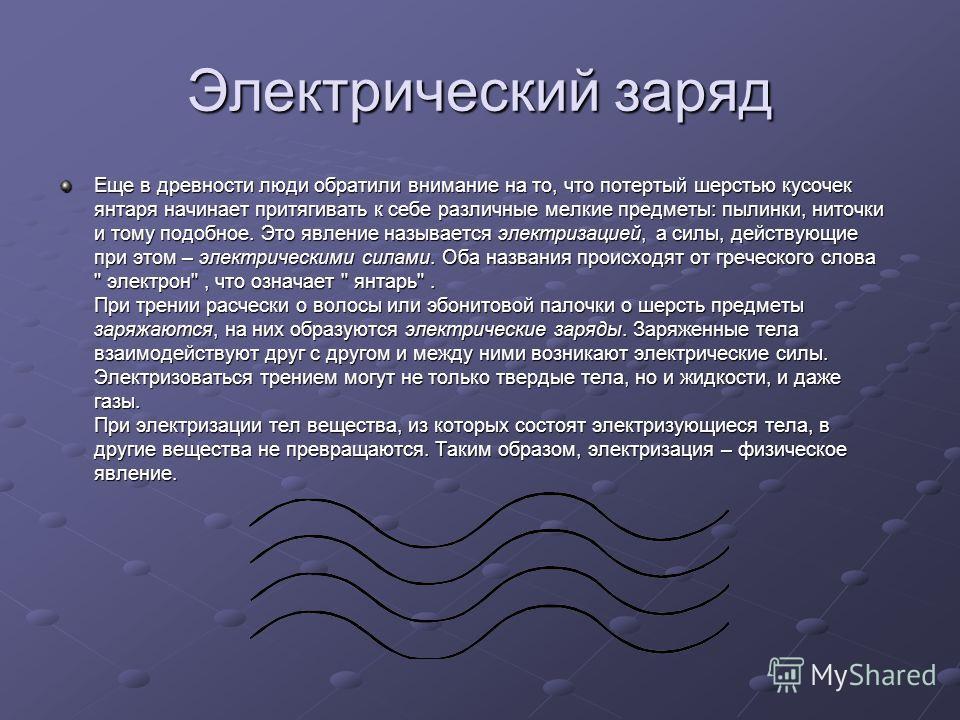 Электрический заряд Еще в древности люди обратили внимание на то, что потертый шерстью кусочек янтаря начинает притягивать к себе различные мелкие предметы: пылинки, ниточки и тому подобное. Это явление называется электризацией, а силы, действующие п