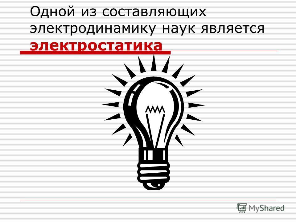 Одной из составляющих электродинамику наук является электростатика
