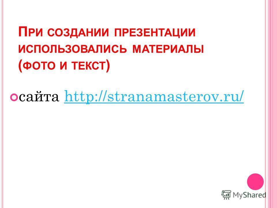 П РИ СОЗДАНИИ ПРЕЗЕНТАЦИИ ИСПОЛЬЗОВАЛИСЬ МАТЕРИАЛЫ ( ФОТО И ТЕКСТ ) сайта http://stranamasterov.ru/http://stranamasterov.ru/