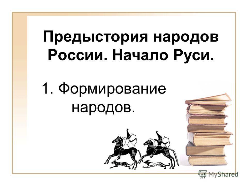 Предыстория народов России. Начало Руси. 1. Формирование народов.