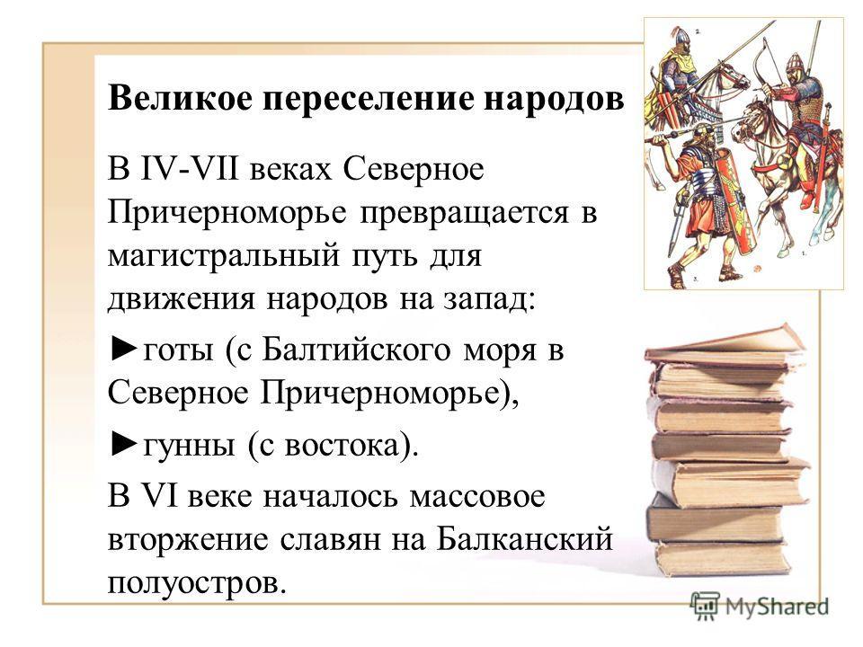 Великое переселение народов В IV-VII веках Северное Причерноморье превращается в магистральный путь для движения народов на запад: готы (с Балтийского моря в Северное Причерноморье), гунны (с востока). В VI веке началось массовое вторжение славян на