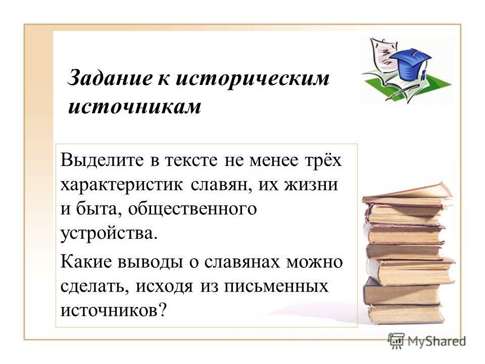 Задание к историческим источникам Выделите в тексте не менее трёх характеристик славян, их жизни и быта, общественного устройства. Какие выводы о славянах можно сделать, исходя из письменных источников?
