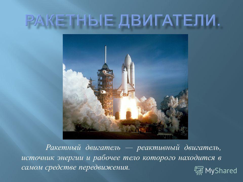 Ракетный двигатель реактивный двигатель, источник энергии и рабочее тело которого находится в самом средстве передвижения.