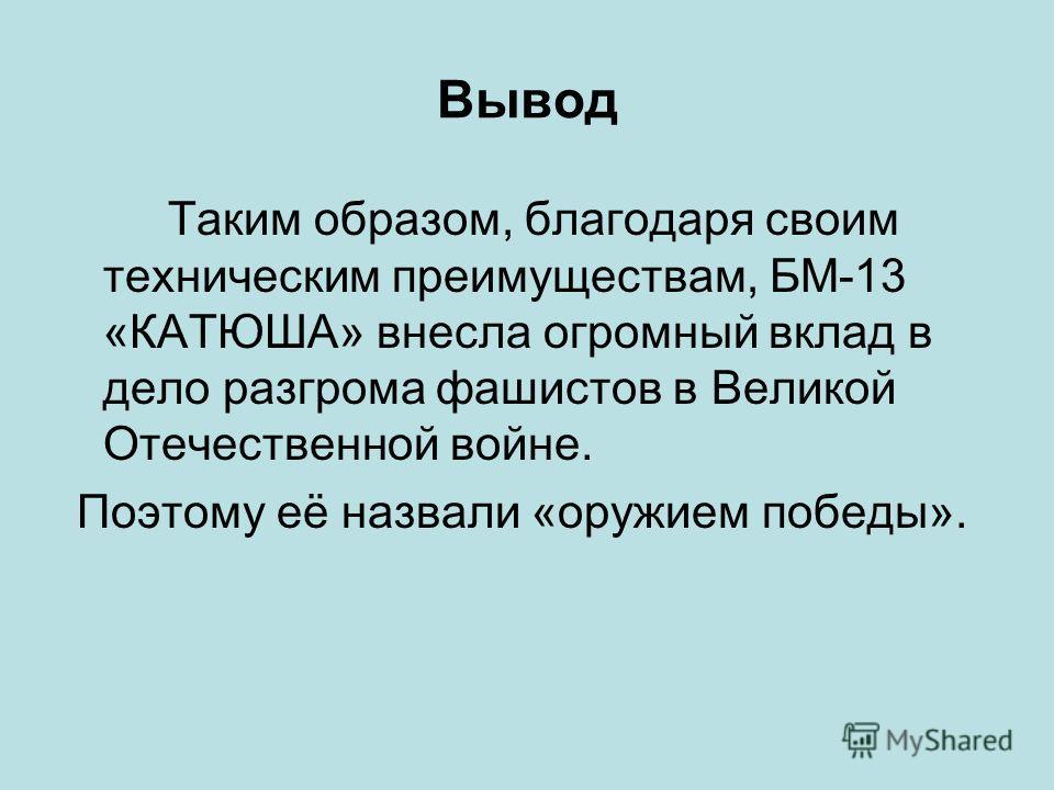 Вывод Таким образом, благодаря своим техническим преимуществам, БМ-13 «КАТЮША» внесла огромный вклад в дело разгрома фашистов в Великой Отечественной войне. Поэтому её назвали «оружием победы».